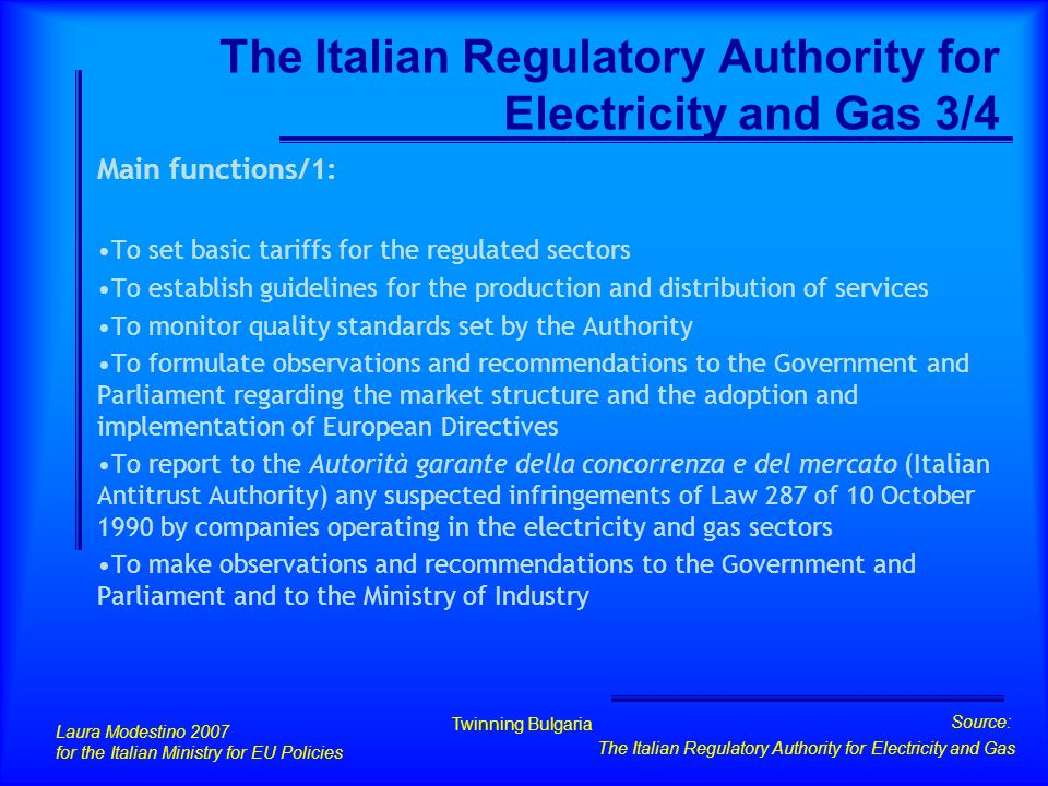 Laura Modestino 2007 for the Italian Ministry for EU Policies Twinning Bulgaria Source: The Italian Regulatory Authority for Electricity and Gas The Italian Regulatory Authority for Electricity and Gas 3/4 Main functions/1: To set basic tariffs for the regulated sectors To establish guidelines for the production and distribution of services To monitor quality standards set by the Authority To formulate observations and recommendations to the Government and Parliament regarding the market structure and the adoption and implementation of European Directives To report to the Autorità garante della concorrenza e del mercato (Italian Antitrust Authority) any suspected infringements of Law 287 of 10 October 1990 by companies operating in the electricity and gas sectors To make observations and recommendations to the Government and Parliament and to the Ministry of Industry