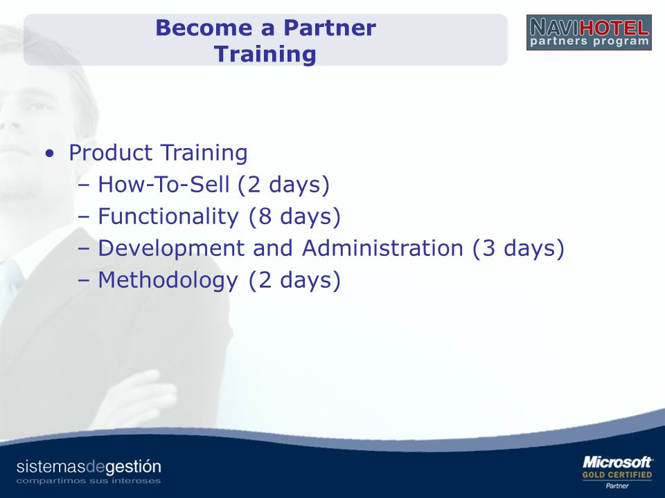 Become a Partner Training Product Training –How-To-Sell (2 days) –Functionality (8 days) –Development and Administration (3 days) –Methodology (2 days