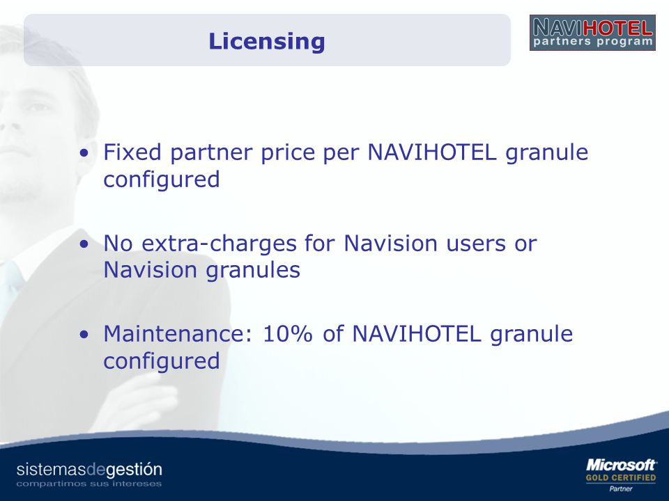 Licensing Fixed partner price per NAVIHOTEL granule configured No extra-charges for Navision users or Navision granules Maintenance: 10% of NAVIHOTEL