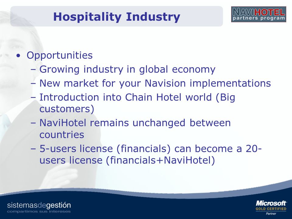 Opportunities –Growing industry in global economy –New market for your Navision implementations –Introduction into Chain Hotel world (Big customers) –