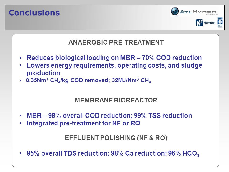 Conclusions ANAEROBIC PRE-TREATMENT Reduces biological loading on MBR – 70% COD reduction Lowers energy requirements, operating costs, and sludge prod