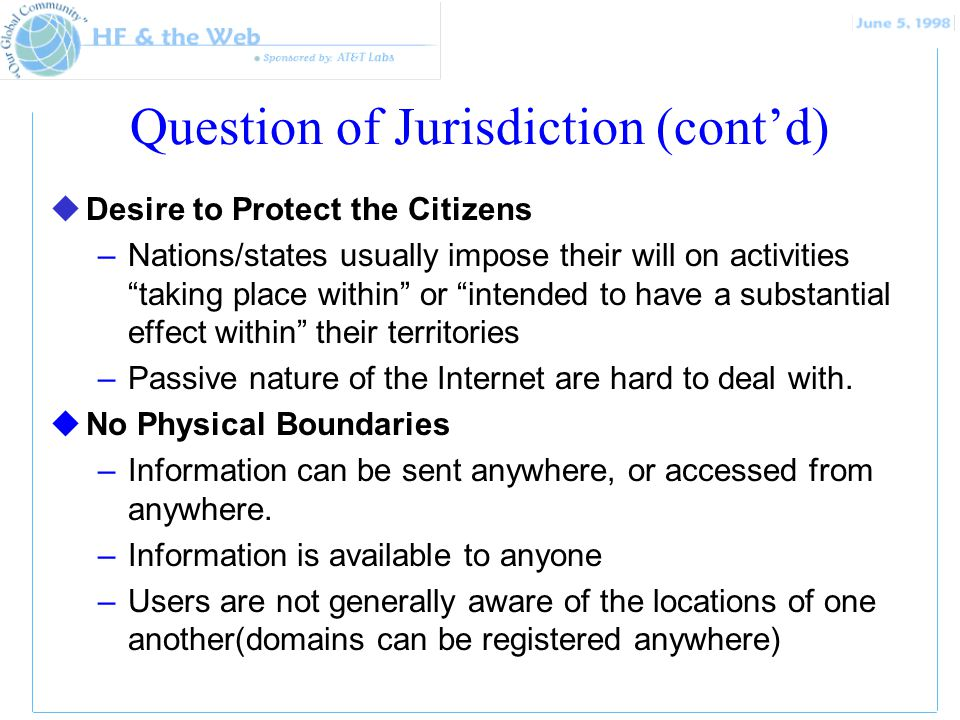Question of Jurisdiction (contd) uDesire to Protect the Citizens –Nations/states usually impose their will on activities taking place within or intended to have a substantial effect within their territories –Passive nature of the Internet are hard to deal with.