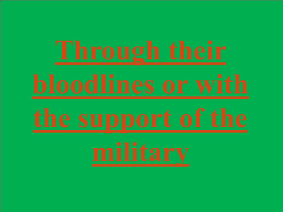 Through their bloodlines or with the support of the military