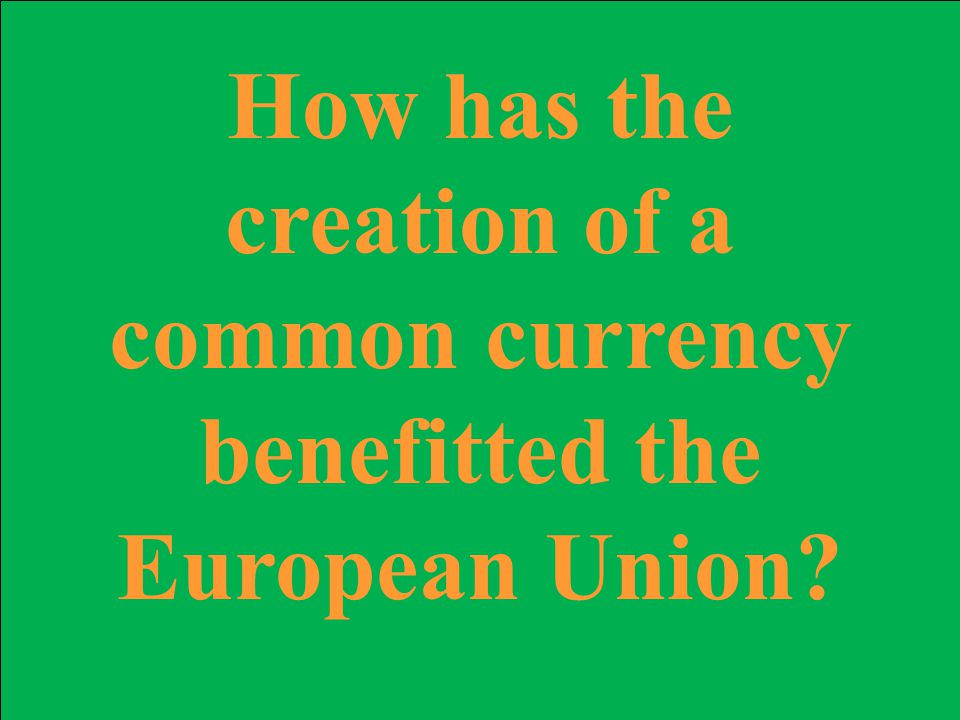 How has the creation of a common currency benefitted the European Union