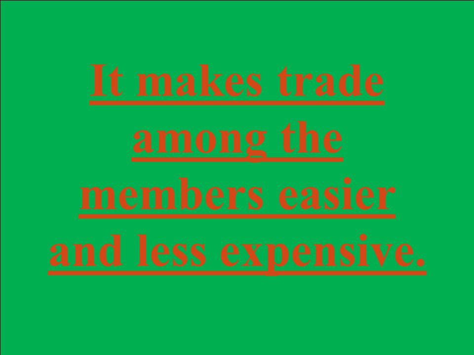 It makes trade among the members easier and less expensive.
