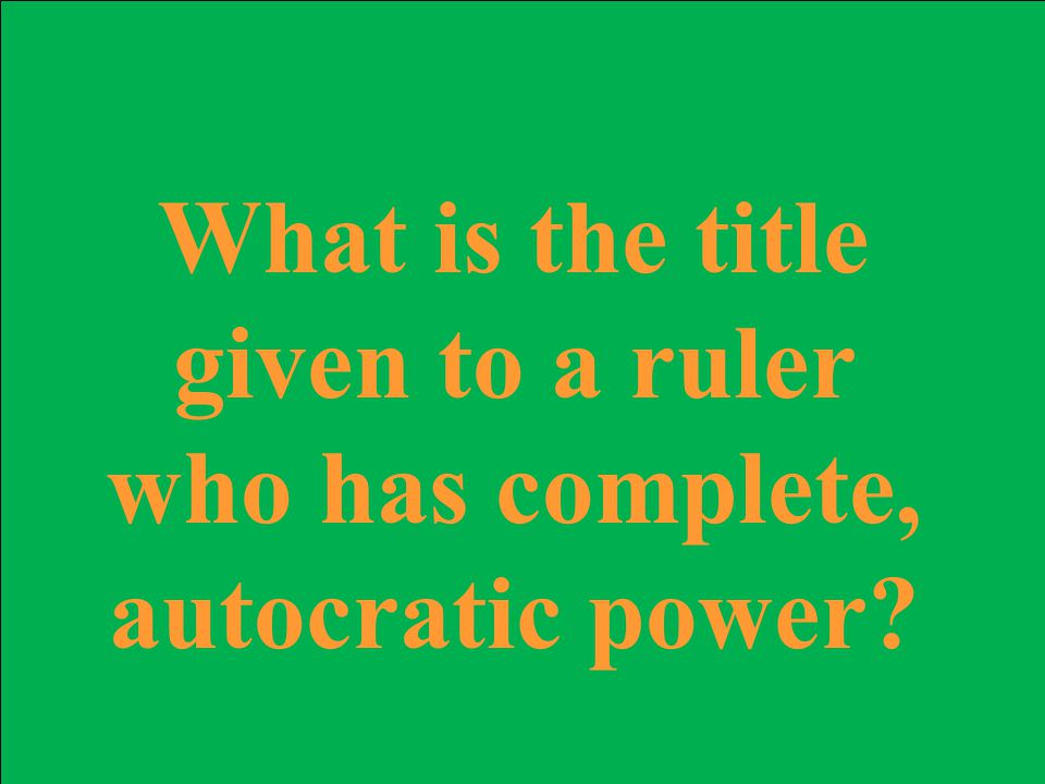 What is the title given to a ruler who has complete, autocratic power