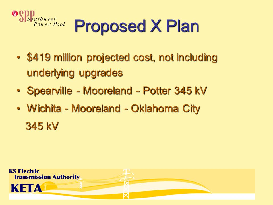 Proposed X Plan $419 million projected cost, not including underlying upgrades$419 million projected cost, not including underlying upgrades Spearville - Mooreland - Potter 345 kVSpearville - Mooreland - Potter 345 kV Wichita - Mooreland - Oklahoma CityWichita - Mooreland - Oklahoma City 345 kV 345 kV