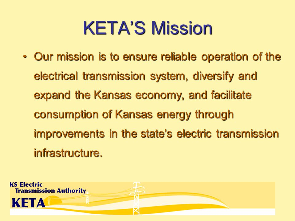 KETAS Mission Our mission is to ensure reliable operation of the electrical transmission system, diversify and expand the Kansas economy, and facilitate consumption of Kansas energy through improvements in the state s electric transmission infrastructure.Our mission is to ensure reliable operation of the electrical transmission system, diversify and expand the Kansas economy, and facilitate consumption of Kansas energy through improvements in the state s electric transmission infrastructure.