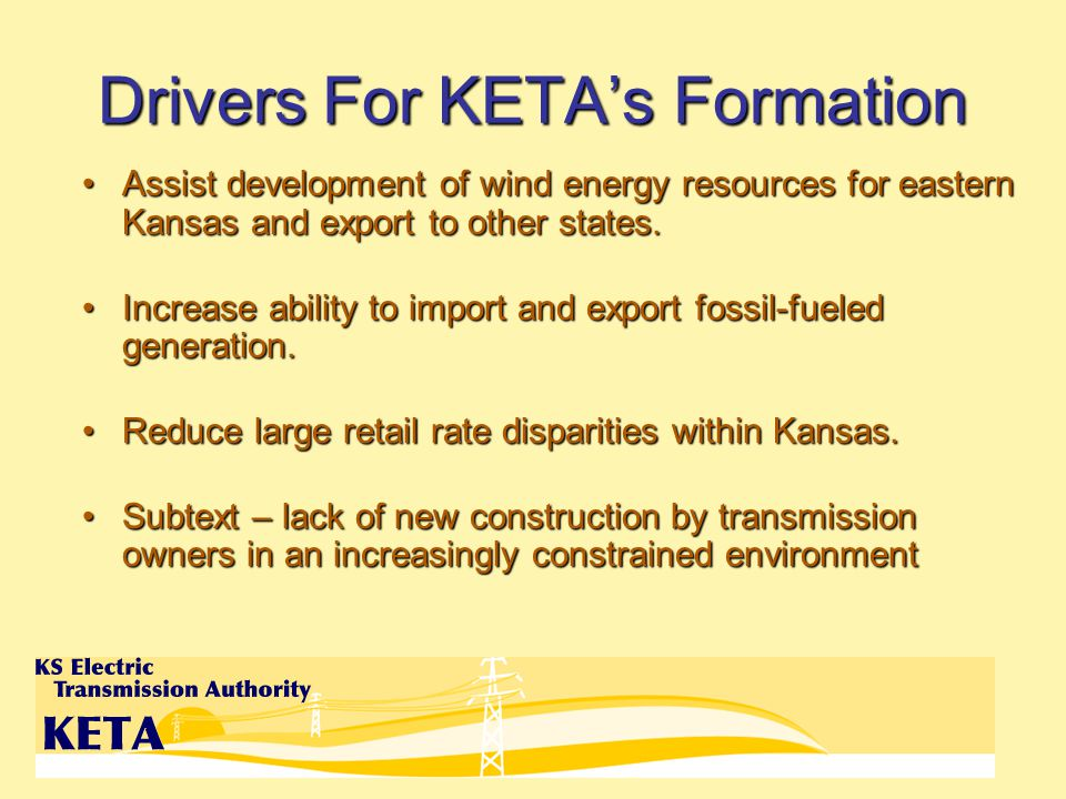 Drivers For KETAs Formation Assist development of wind energy resources for eastern Kansas and export to other states.Assist development of wind energy resources for eastern Kansas and export to other states.