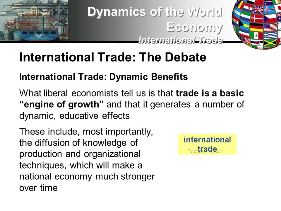 International Trade: The Debate International Trade: Dynamic Benefits What liberal economists tell us is that trade is a basic engine of growth and that it generates a number of dynamic, educative effects These include, most importantly, the diffusion of knowledge of production and organizational techniques, which will make a national economy much stronger over time Dynamics of the World Economy International Trade international trade
