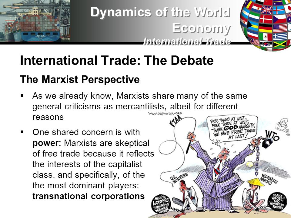International Trade: The Debate The Marxist Perspective As we already know, Marxists share many of the same general criticisms as mercantilists, albeit for different reasons One shared concern is with power: Marxists are skeptical of free trade because it reflects the interests of the capitalist class, and specifically, of the the most dominant players: transnational corporations Dynamics of the World Economy International Trade