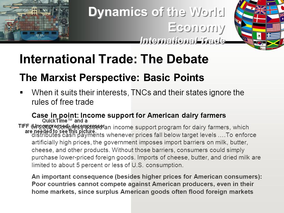 International Trade: The Debate The Marxist Perspective: Basic Points When it suits their interests, TNCs and their states ignore the rules of free trade Case in point: Income support for American dairy farmers In 2002, Congress added an income support program for dairy farmers, which distributes cash payments whenever prices fall below target levels ….To enforce artificially high prices, the government imposes import barriers on milk, butter, cheese, and other products.