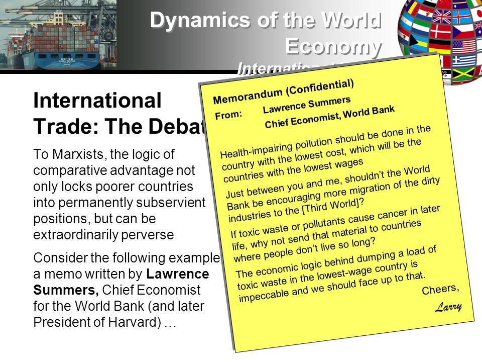 International Trade: The Debate To Marxists, the logic of comparative advantage not only locks poorer countries into permanently subservient positions, but can be extraordinarily perverse Consider the following example, a memo written by Lawrence Summers, Chief Economist for the World Bank (and later President of Harvard) … Dynamics of the World Economy International Trade Memorandum (Confidential) From: Lawrence Summers Chief Economist, World Bank Health-impairing pollution should be done in the country with the lowest cost, which will be the countries with the lowest wages Just between you and me, shouldnt the World Bank be encouraging more migration of the dirty industries to the [Third World].