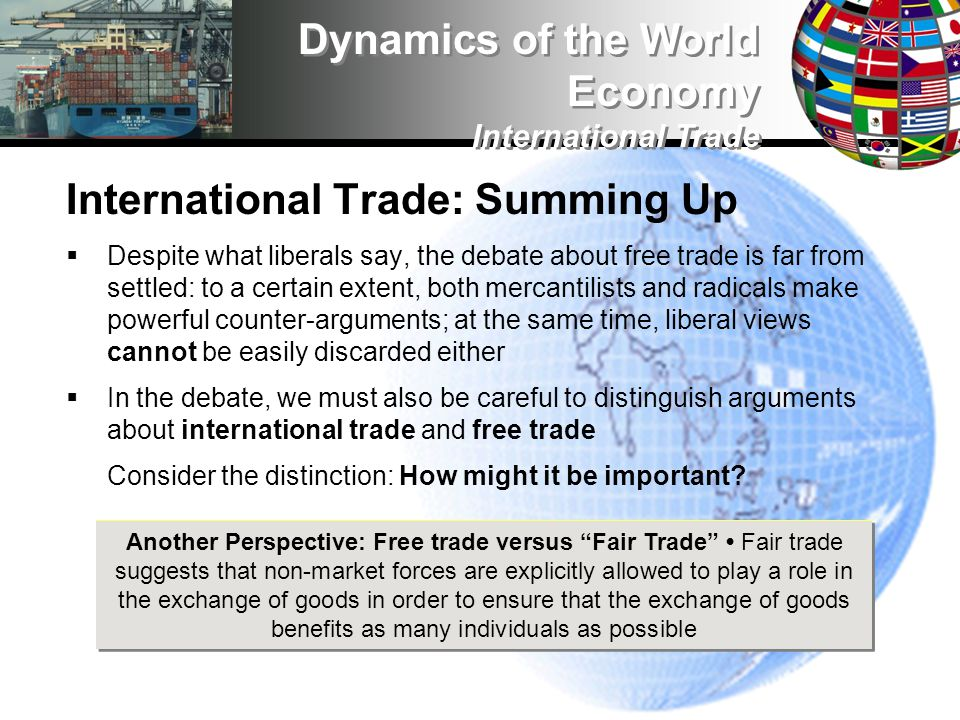 International Trade: Summing Up Despite what liberals say, the debate about free trade is far from settled: to a certain extent, both mercantilists and radicals make powerful counter-arguments; at the same time, liberal views cannot be easily discarded either In the debate, we must also be careful to distinguish arguments about international trade and free trade Consider the distinction: How might it be important.