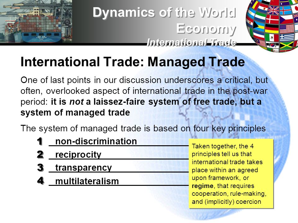 International Trade: Managed Trade One of last points in our discussion underscores a critical, but often, overlooked aspect of international trade in the post-war period: it is not a laissez-faire system of free trade, but a system of managed trade The system of managed trade is based on four key principles ___________________________________ Dynamics of the World Economy International Trade 1 1 2 2 3 3 4 4 non-discrimination reciprocity transparency multilateralism Taken together, the 4 principles tell us that international trade takes place within an agreed upon framework, or regime, that requires cooperation, rule-making, and (implicitly) coercion