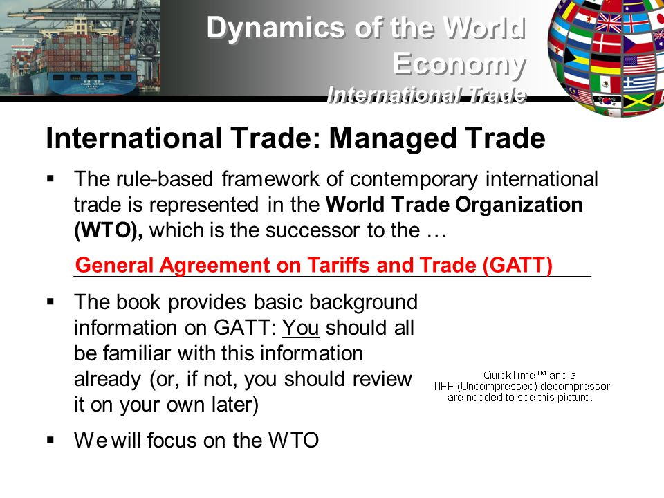 International Trade: Managed Trade The rule-based framework of contemporary international trade is represented in the World Trade Organization (WTO), which is the successor to the … ____________________________________________ The book provides basic background information on GATT: You should all be familiar with this information already (or, if not, you should review it on your own later) We will focus on the WTO Dynamics of the World Economy International Trade General Agreement on Tariffs and Trade (GATT)