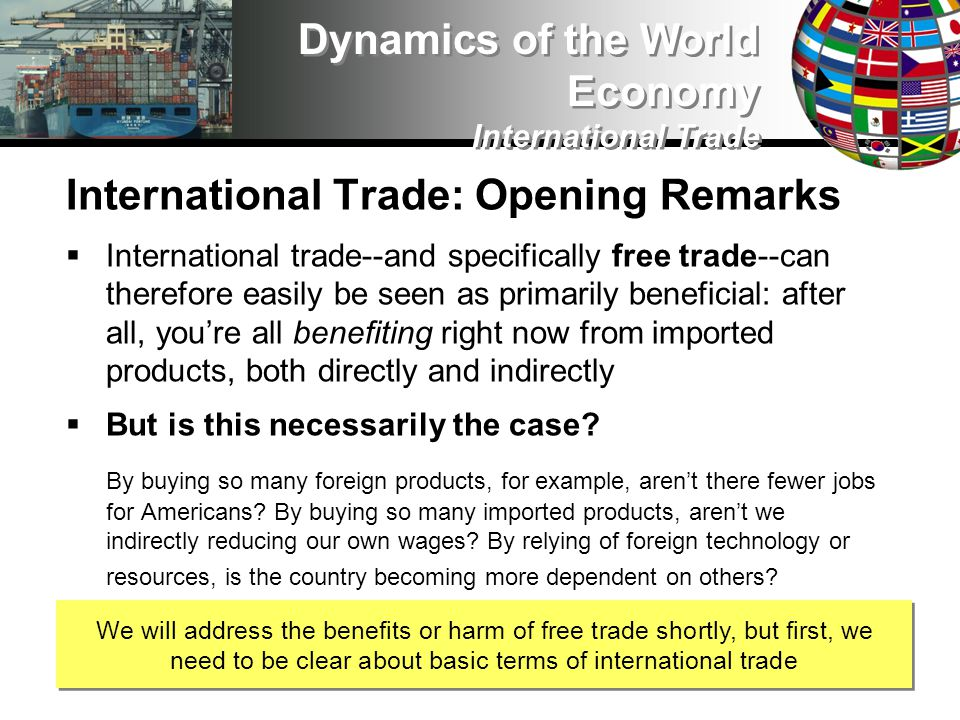 International Trade: Opening Remarks International trade--and specifically free trade--can therefore easily be seen as primarily beneficial: after all, youre all benefiting right now from imported products, both directly and indirectly But is this necessarily the case.