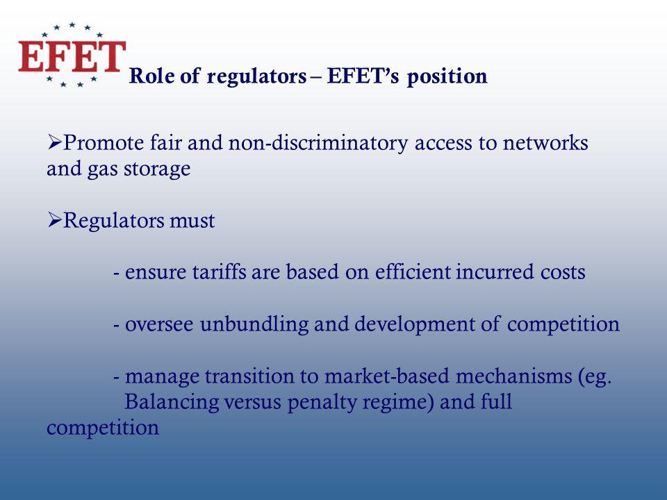Role of regulators – EFETs position Promote fair and non-discriminatory access to networks and gas storage Regulators must - ensure tariffs are based on efficient incurred costs - oversee unbundling and development of competition - manage transition to market-based mechanisms (eg.