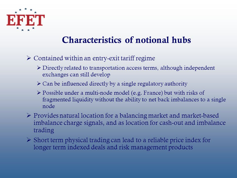 Characteristics of notional hubs Contained within an entry-exit tariff regime Directly related to transportation access terms, although independent exchanges can still develop Can be influenced directly by a single regulatory authority Possible under a multi-node model (e.g.