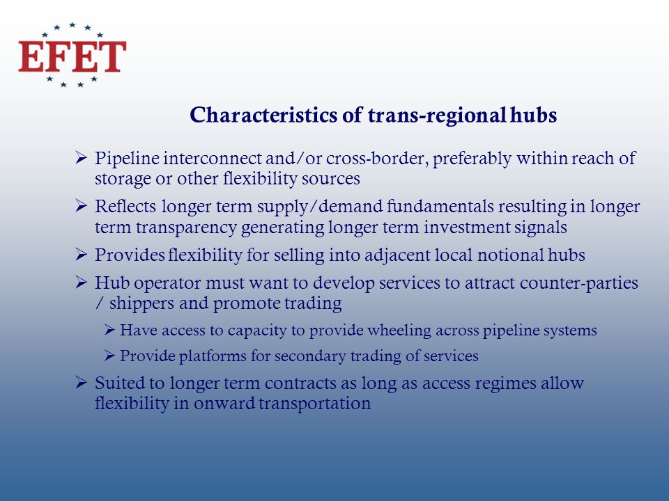 Characteristics of trans-regional hubs Pipeline interconnect and/or cross-border, preferably within reach of storage or other flexibility sources Reflects longer term supply/demand fundamentals resulting in longer term transparency generating longer term investment signals Provides flexibility for selling into adjacent local notional hubs Hub operator must want to develop services to attract counter-parties / shippers and promote trading Have access to capacity to provide wheeling across pipeline systems Provide platforms for secondary trading of services Suited to longer term contracts as long as access regimes allow flexibility in onward transportation