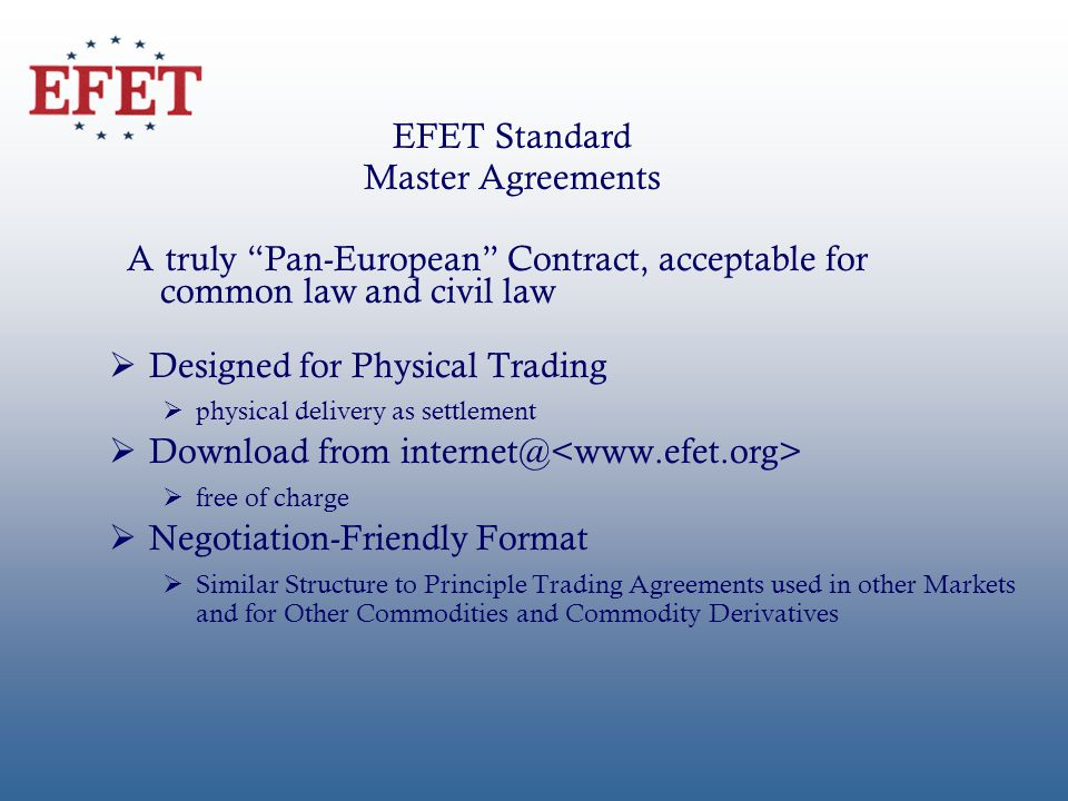 EFET Standard Master Agreements Designed for Physical Trading physical delivery as settlement Download from internet@ free of charge Negotiation-Friendly Format Similar Structure to Principle Trading Agreements used in other Markets and for Other Commodities and Commodity Derivatives A truly Pan-European Contract, acceptable for common law and civil law