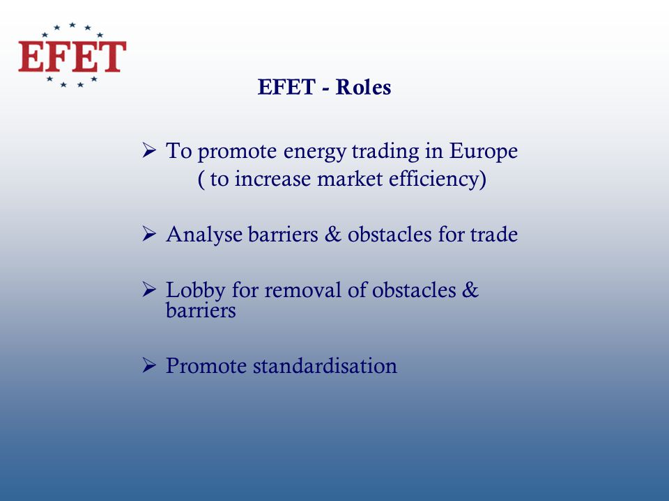 EFET - Roles To promote energy trading in Europe ( to increase market efficiency) Analyse barriers & obstacles for trade Lobby for removal of obstacles & barriers Promote standardisation