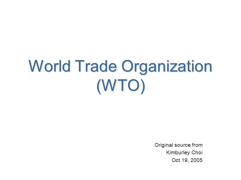 World Trade Organization (WTO) Original source from Kimburley Choi Oct 19, 2005