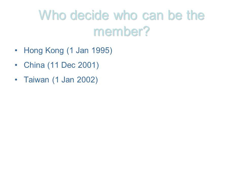 Who decide who can be the member? Hong Kong (1 Jan 1995) China (11 Dec 2001) Taiwan (1 Jan 2002)