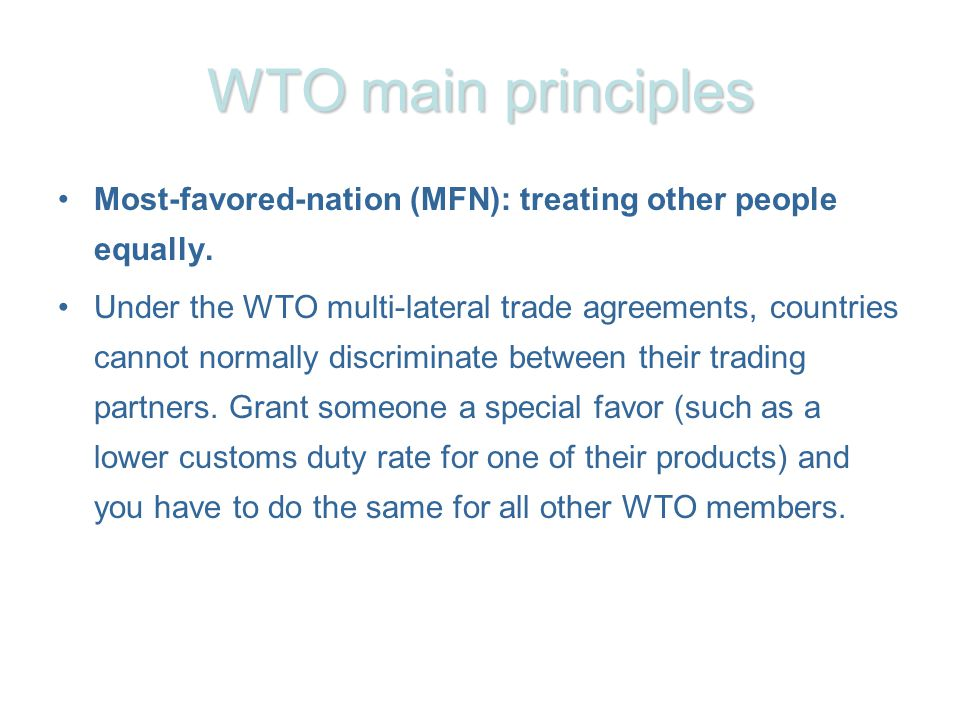 WTO main principles Most-favored-nation (MFN): treating other people equally. Under the WTO multi-lateral trade agreements, countries cannot normally