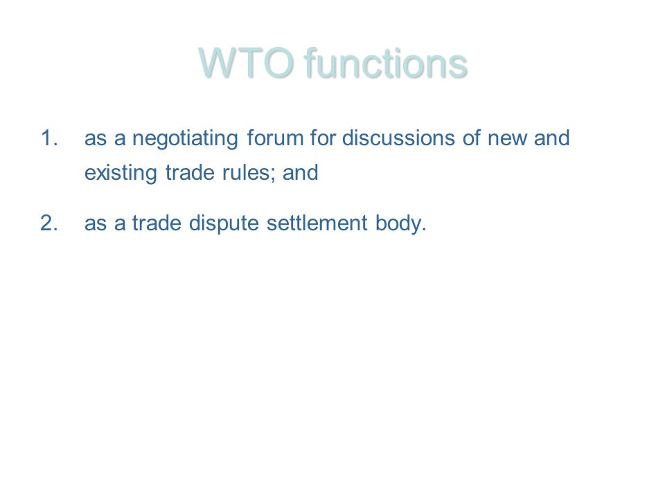 WTO functions 1.as a negotiating forum for discussions of new and existing trade rules; and 2.as a trade dispute settlement body.
