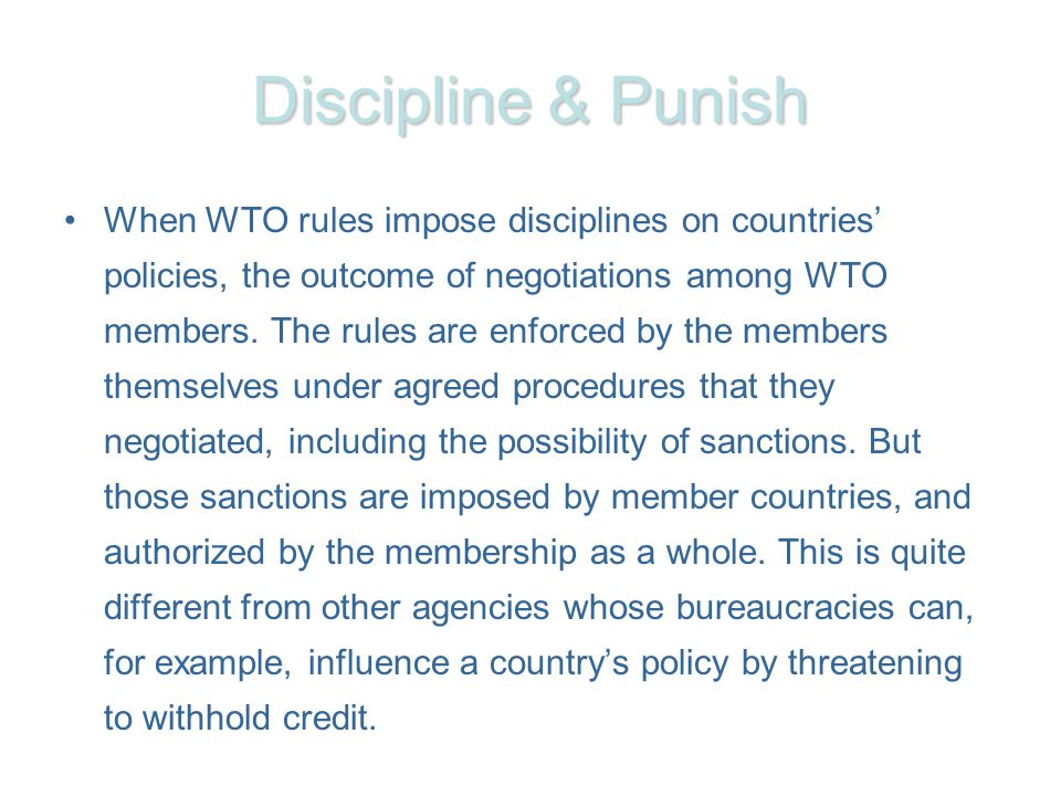 Discipline & Punish When WTO rules impose disciplines on countries policies, the outcome of negotiations among WTO members. The rules are enforced by