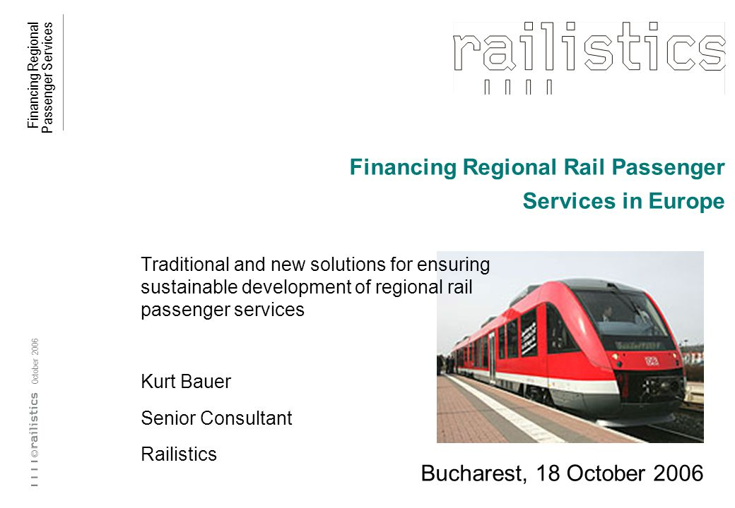 Financing Regional Passenger Services © October 2006 Financing Regional Rail Passenger Services in Europe Traditional and new solutions for ensuring sustainable development of regional rail passenger services Kurt Bauer Senior Consultant Railistics Bucharest, 18 October 2006