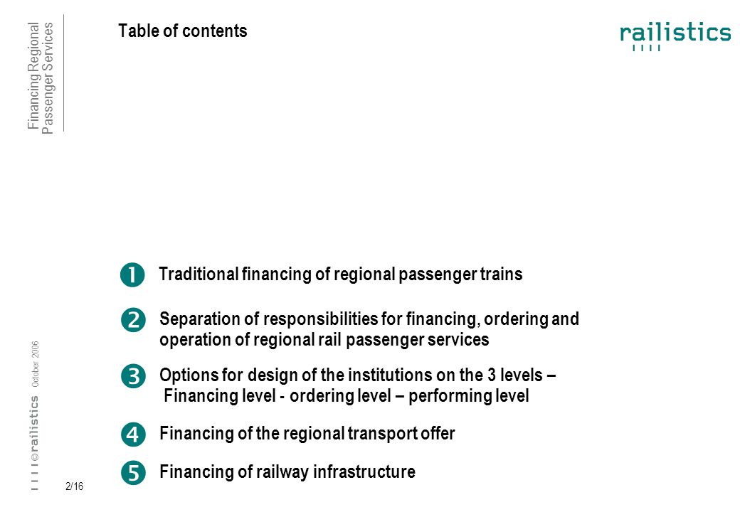 Financing Regional Passenger Services October 2006 © 2/16 Table of contents Traditional financing of regional passenger trains Separation of responsibilities for financing, ordering and operation of regional rail passenger services Options for design of the institutions on the 3 levels – Financing level - ordering level – performing level Financing of the regional transport offer Financing of railway infrastructure
