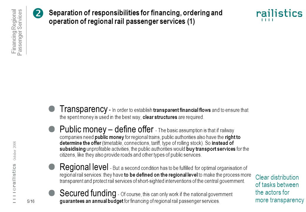 Financing Regional Passenger Services October 2006 © 5/16 Separation of responsibilities for financing, ordering and operation of regional rail passenger services (1) Clear distribution of tasks between the actors for more transparency Transparency - In order to establish transparent financial flows and to ensure that the spent money is used in the best way, clear structures are required.