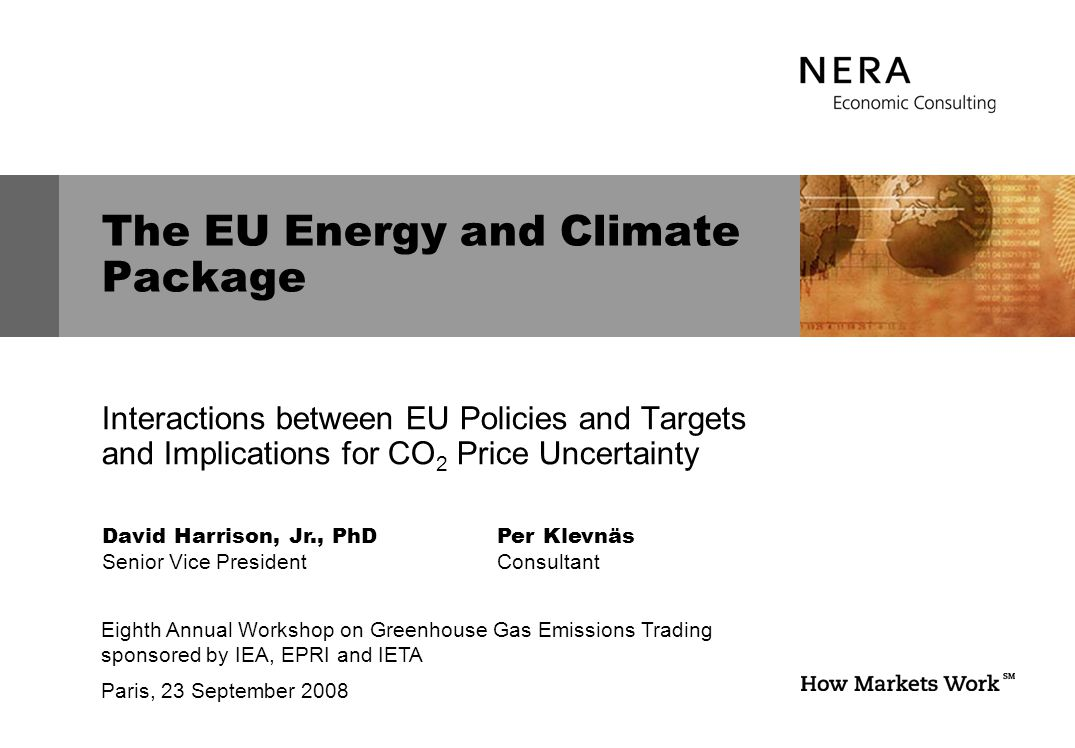The EU Energy and Climate Package David Harrison, Jr., PhD Senior Vice President Eighth Annual Workshop on Greenhouse Gas Emissions Trading sponsored by IEA, EPRI and IETA Paris, 23 September 2008 Interactions between EU Policies and Targets and Implications for CO 2 Price Uncertainty Per Klevnäs Consultant