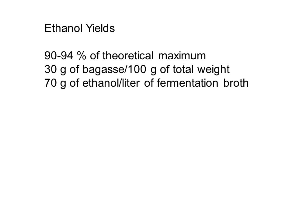 Ethanol Yields 90-94 % of theoretical maximum 30 g of bagasse/100 g of total weight 70 g of ethanol/liter of fermentation broth