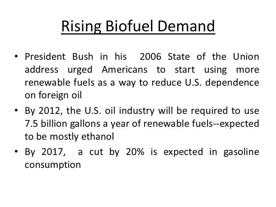Rising Biofuel Demand President Bush in his 2006 State of the Union address urged Americans to start using more renewable fuels as a way to reduce U.S.