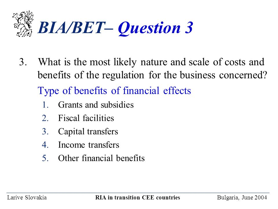 Larive Slovakia RIA in transition CEE countries Bulgaria, June 2004 BIA/BET– Question 3 3. What is the most likely nature and scale of costs and benef