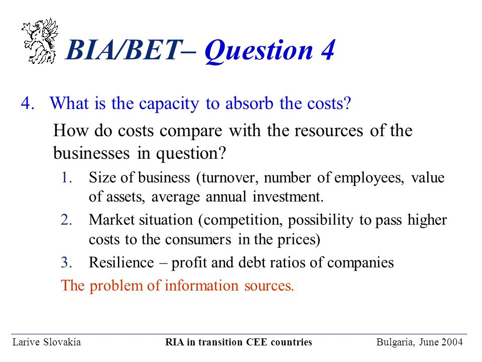 Larive Slovakia RIA in transition CEE countries Bulgaria, June 2004 BIA/BET– Question 4 4. What is the capacity to absorb the costs? How do costs comp
