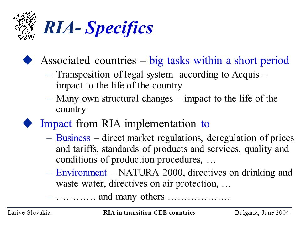 Larive Slovakia RIA in transition CEE countries Bulgaria, June 2004 RIA- Specifics uAssociated countries – big tasks within a short period –Transposit