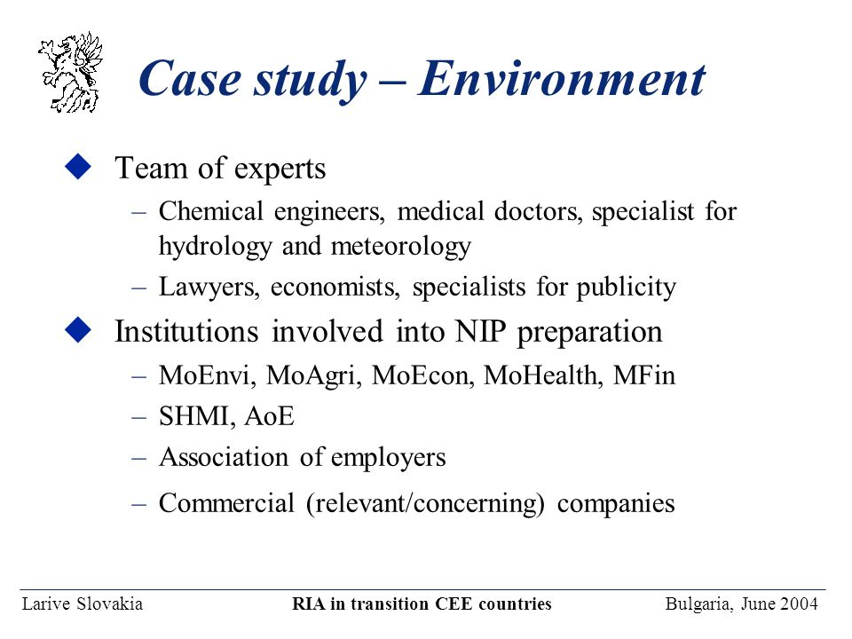 Larive Slovakia RIA in transition CEE countries Bulgaria, June 2004 Case study – Environment uTeam of experts –Chemical engineers, medical doctors, sp