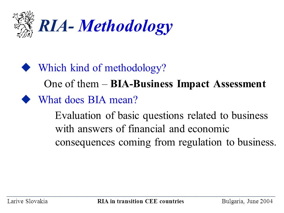 Larive Slovakia RIA in transition CEE countries Bulgaria, June 2004 RIA- Methodology uWhich kind of methodology? One of them – BIA-Business Impact Ass