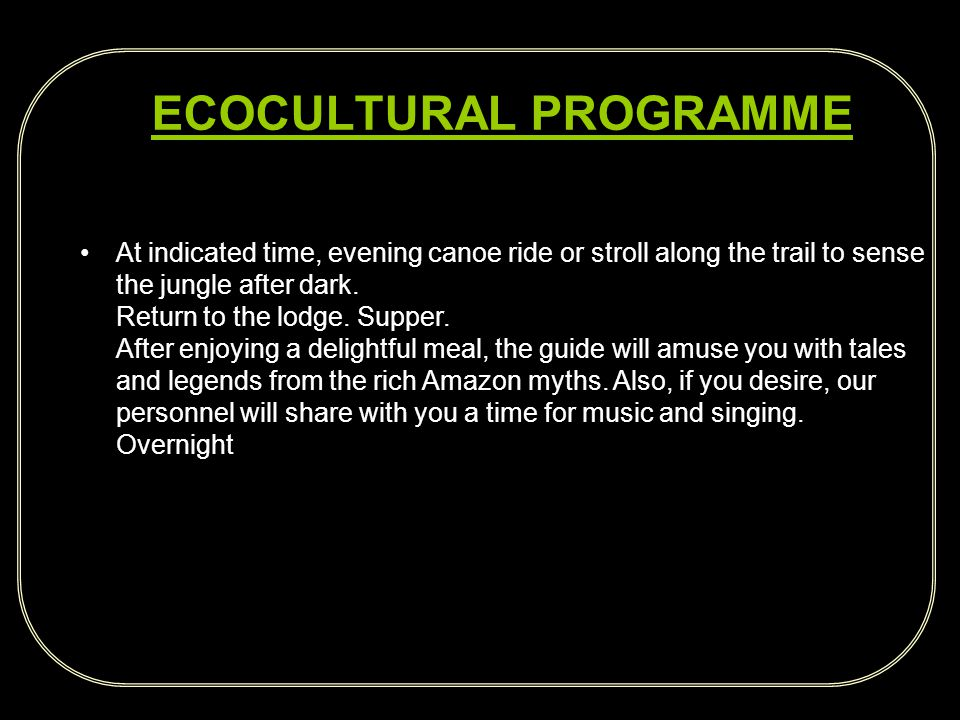 ECOCULTURAL PROGRAMME At indicated time, evening canoe ride or stroll along the trail to sense the jungle after dark.