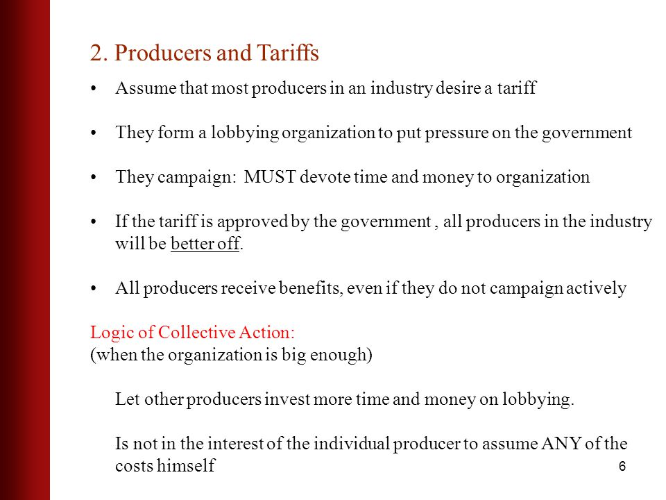 6 Assume that most producers in an industry desire a tariff They form a lobbying organization to put pressure on the government They campaign: MUST devote time and money to organization If the tariff is approved by the government, all producers in the industry will be better off.