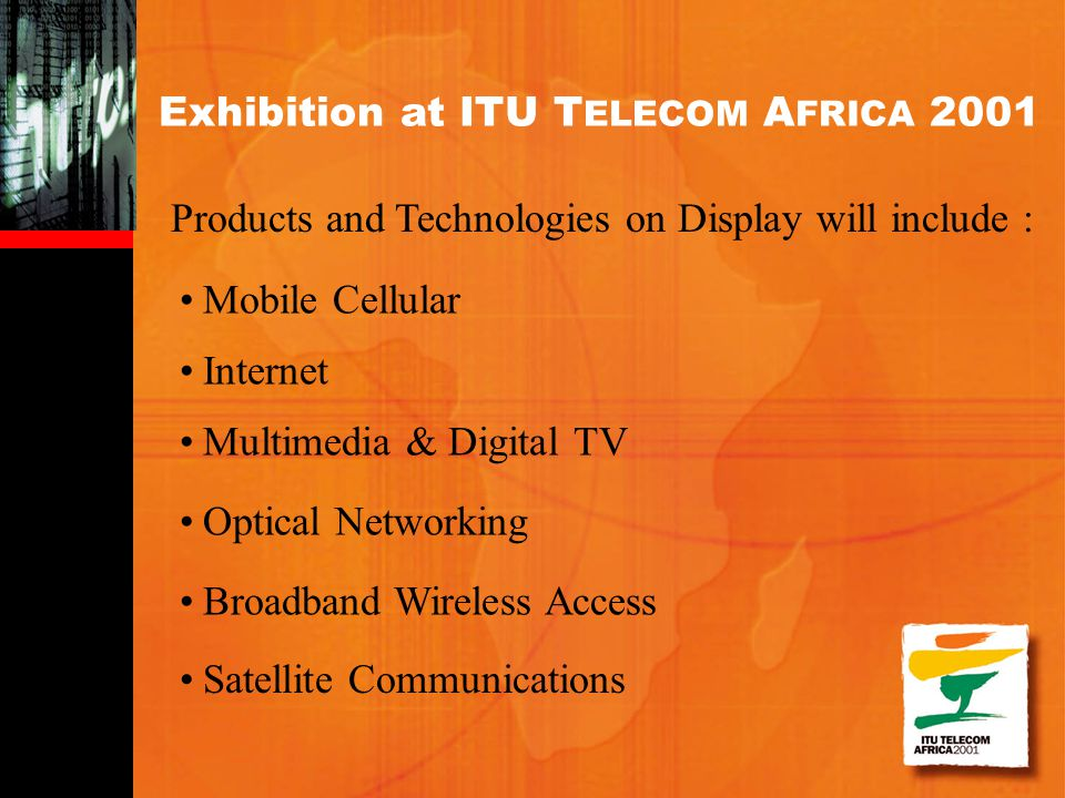 Products and Technologies on Display will include : Exhibition at ITU T ELECOM A FRICA 2001 Multimedia & Digital TV Optical Networking Broadband Wirel