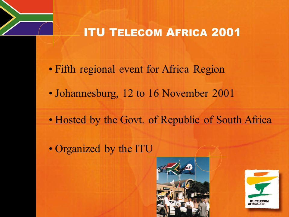 ITU T ELECOM A FRICA 2001 Fifth regional event for Africa Region Johannesburg, 12 to 16 November 2001 Hosted by the Govt. of Republic of South Africa