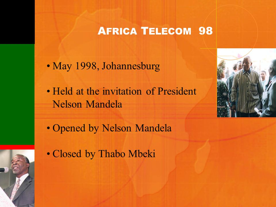 May 1998, Johannesburg Held at the invitation of President Nelson Mandela Opened by Nelson Mandela Closed by Thabo Mbeki A FRICA T ELECOM 98