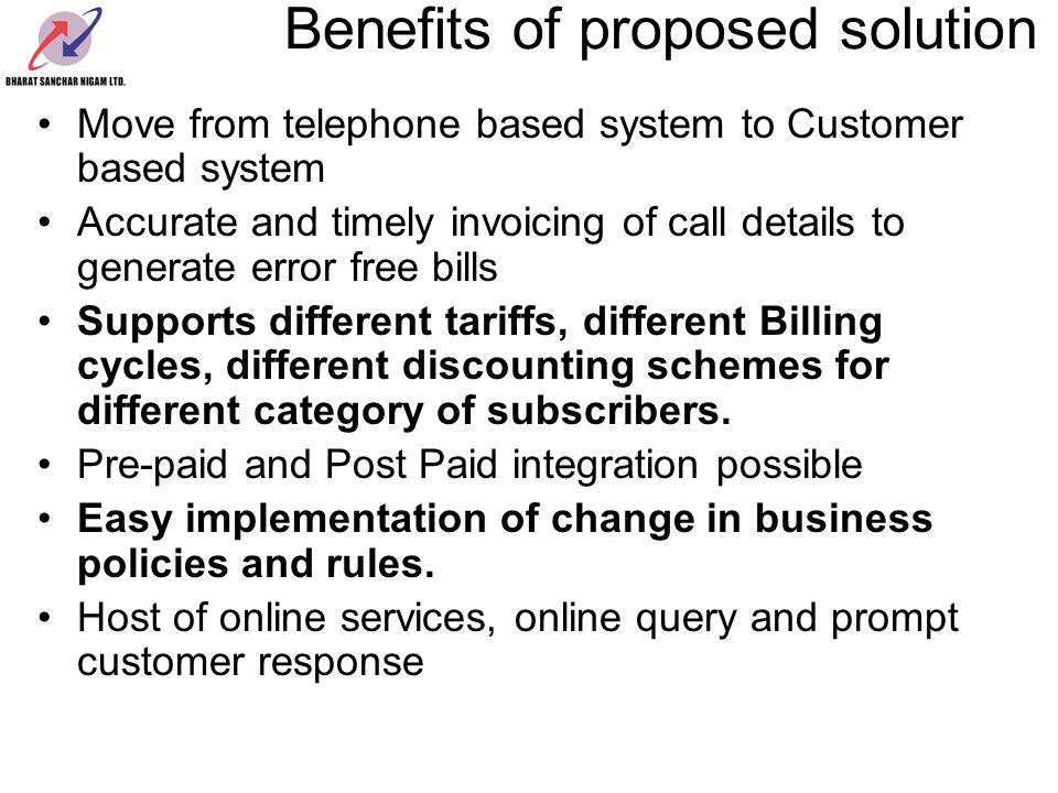 Move from telephone based system to Customer based system Accurate and timely invoicing of call details to generate error free bills Supports different tariffs, different Billing cycles, different discounting schemes for different category of subscribers.