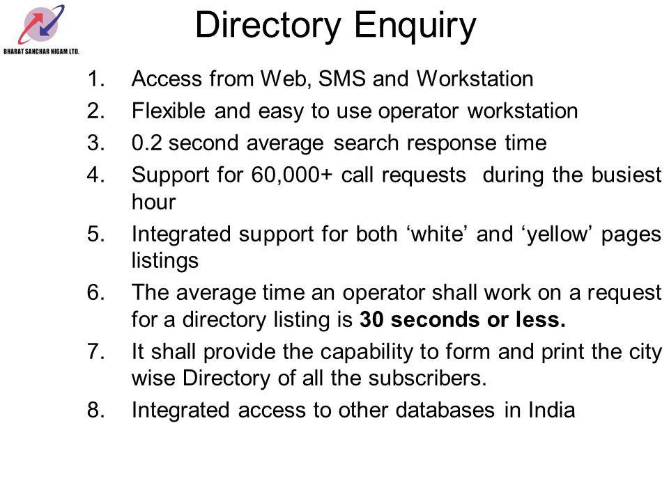 Directory Enquiry 1.Access from Web, SMS and Workstation 2.Flexible and easy to use operator workstation 3.0.2 second average search response time 4.Support for 60,000+ call requests during the busiest hour 5.Integrated support for both white and yellow pages listings 6.The average time an operator shall work on a request for a directory listing is 30 seconds or less.