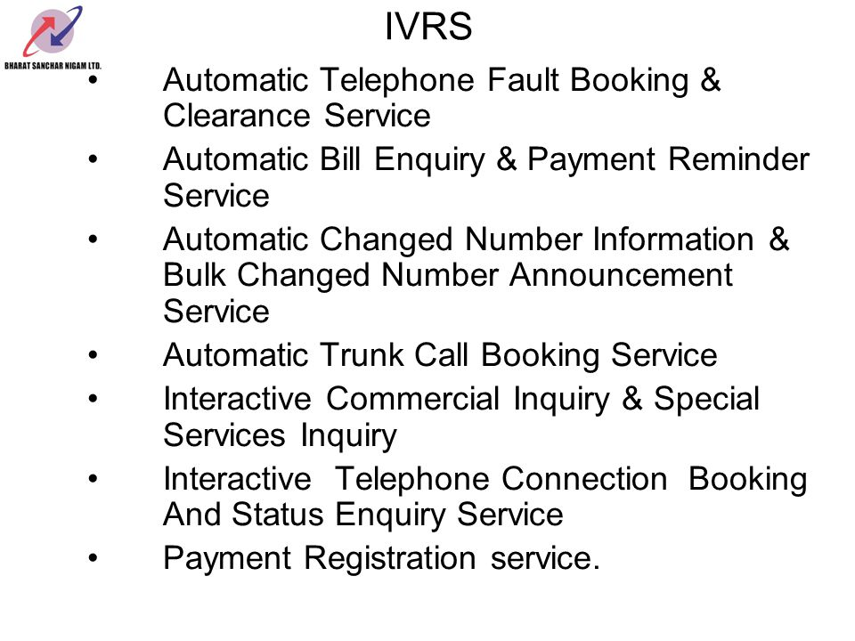 IVRS Automatic Telephone Fault Booking & Clearance Service Automatic Bill Enquiry & Payment Reminder Service Automatic Changed Number Information & Bulk Changed Number Announcement Service Automatic Trunk Call Booking Service Interactive Commercial Inquiry & Special Services Inquiry Interactive Telephone Connection Booking And Status Enquiry Service Payment Registration service.